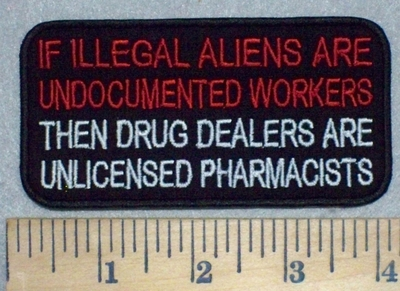 3471 W - If Illegal Aliens Are Undocumented Workers - Then Drug Dealers Are Unlicensed Pharmacists -Embroidery Patch