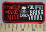 3449 G - If You COME To TAKE MINE - You Better BRING YOURS - 2nd Amendment - Embroidery Patch