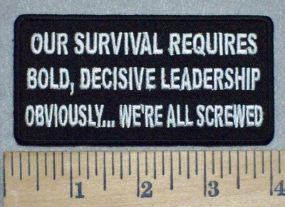 3472 W - Our Survival Requires Bold, Decisive Leadership. Obviously....WE'RE ALL SCREWED - Embroidery Patch
