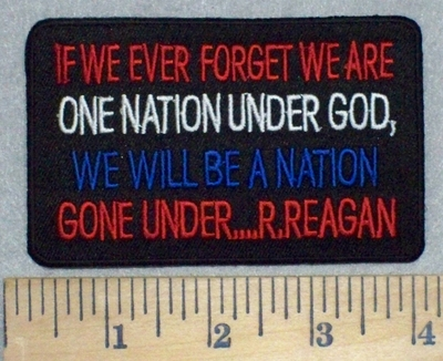 3468 W - Ronald Reagan - If We Ever Forget We Are One Nation Under GOD - We Will Be A Nation Gone Under- Embroidery Patch