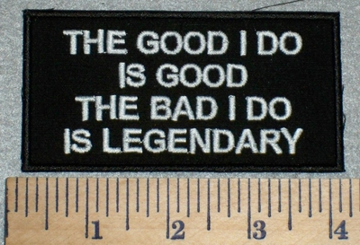 2611 W - The Good I do Is Good The Bad I Do Is Legendary - Embroidery Patch