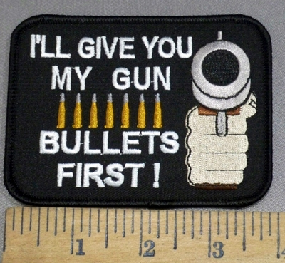 2304 W - I'll Give You My Gun- BULLETS FIRST!!!! - Embroidery Patch