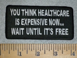 3153 W - You Think Healthcare Is Expensive Now...Wait Until It's Free- Embroidery Patch