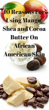 10 Reasons for Using Mango, Shea, and Cocoa Butter on African American Skin