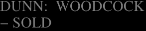 DUNN:  WOODCOCK</a><br><b>- SOLD</b>