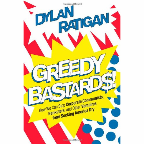 Greedy Bastards: How We Can Stop Corporate Communists, Banksters, and Other Vampires from Sucking America Dry (Book, new)