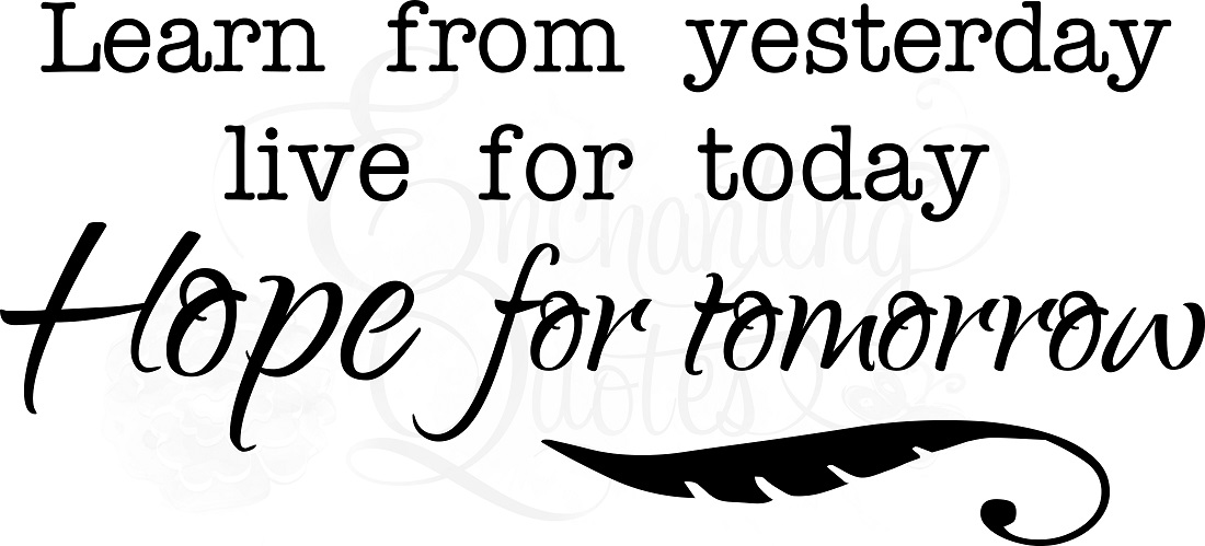 Learn From Yesterday Live For Today Hope For Tomorrow Quote