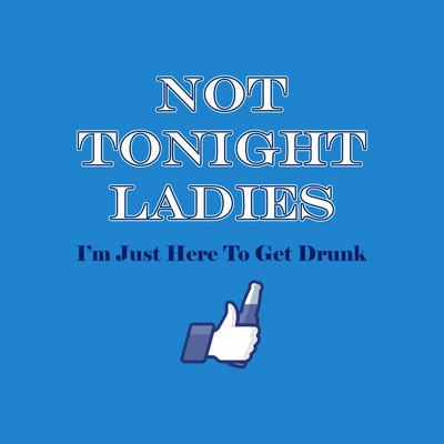 Not Tonight Ladies, I'm Here To Get Drunk T-Shirt