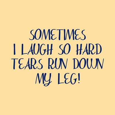Sometimes I Laugh So Hard Tears Run Down My Leg T-Shirt