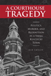A Courthouse Tragedy: Politics, Murder, and Redemption in a Small Kentucky Town