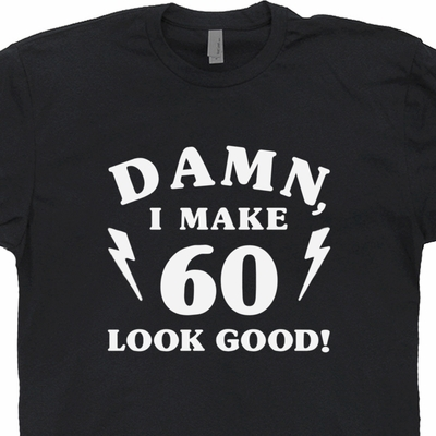 60th Birthday T Shirt Funny 60th Birthday Shirts Damn I Make 60 Look