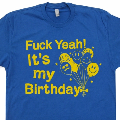 Fuck Yeah Its My Birthday T Shirt Funny Offensive