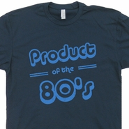 Product Of The 80s T Shirt Funny Birthday Tee Shirts 80s Tees