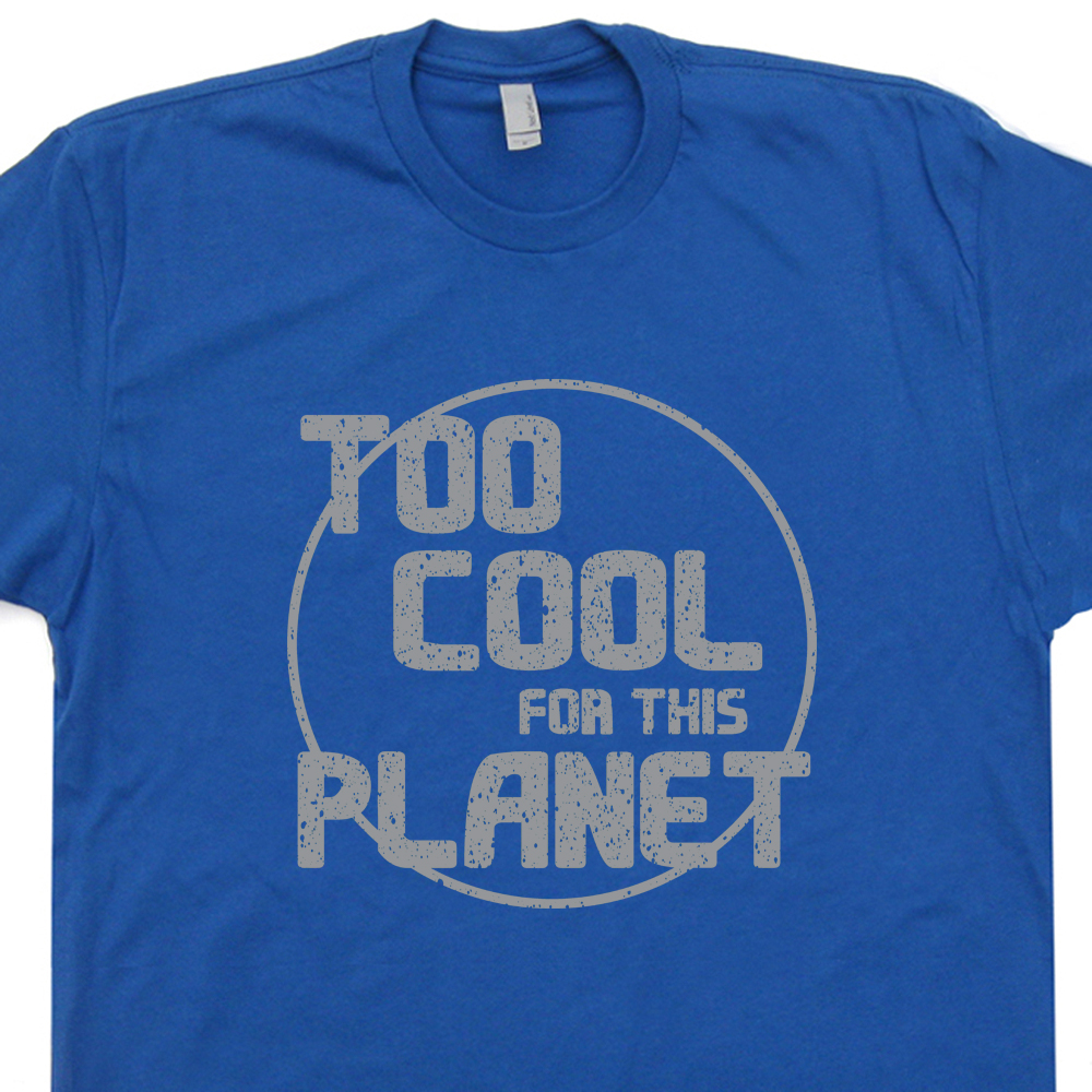 Too cool for this planet t shirt funny shirt saying for Too cool t shirts