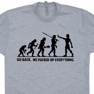 Go Back We Fucked Up Everything T Shirt Evolution Shirt Funny Shirt Saying