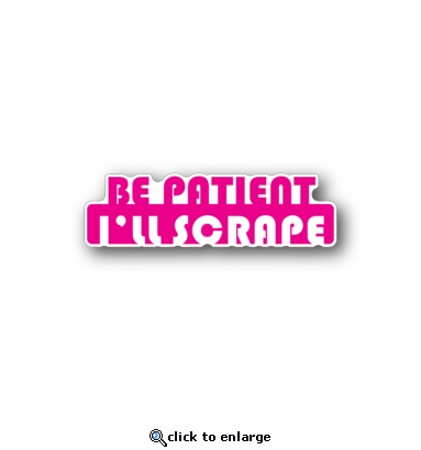 Be patient I'll scrape - Racing Sticker - Vinyl Sticker