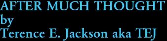 AFTER MUCH THOUGHT by Terence E. Jackson aka TEJ