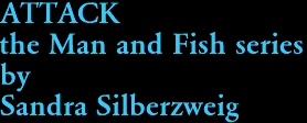 ATTACK the Man and Fish series by Sandra Silberzweig
