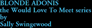 BLONDE ADONIS the Would Love To Meet series by Sally Swingewood