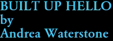 BUILT UP HELLO by Andrea Waterstone