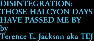 DISINTEGRATION:  THOSE HALCYON DAYS  HAVE PASSED ME BY by Terence E. Jackson aka TEJ