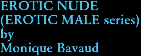 EROTIC NUDE (EROTIC MALE series) by Monique Bavaud