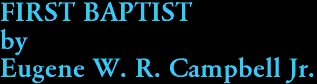 FIRST BAPTIST by Eugene W. R. Campbell Jr.