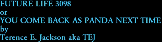 FUTURE LIFE 3098 or YOU COME BACK AS PANDA NEXT TIME by Terence E. Jackson aka TEJ
