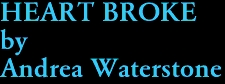 HEART BROKE by Andrea Waterstone