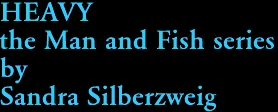 HEAVY the Man and Fish series by Sandra Silberzweig
