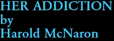 HER ADDICTION by Harold McNaron