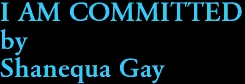 I AM COMMITTED by Shanequa Gay