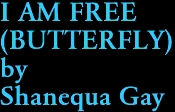 I AM FREE (BUTTERFLY) by Shanequa Gay