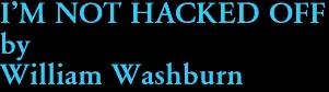 I'M NOT HACKED OFF by William Washburn