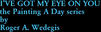 I'VE GOT MY EYE ON YOU the Painting A Day series by Roger A. Wedegis