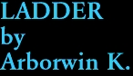 LADDER by Arborwin K.