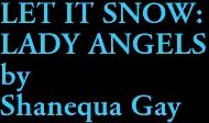 LET IT SNOW: LADY ANGELS by Shanequa Gay