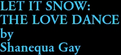 LET IT SNOW: THE LOVE DANCE by Shanequa Gay