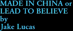 MADE IN CHINA or  LEAD TO BELIEVE by Jake Lucas