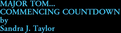 MAJOR TOM...  COMMENCING COUNTDOWN by Sandra J. Taylor