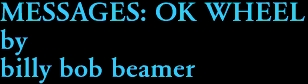 MESSAGES: OK WHEEL by billy bob beamer