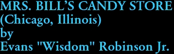 "MRS. BILL'S CANDY STORE (Chicago, Illinois) by Evans ""Wisdom"" Robinson Jr."