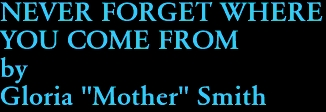 "NEVER FORGET WHERE  YOU COME FROM by Gloria ""Mother"" Smith"