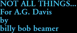 NOT ALL THINGS... For A.G. Davis by billy bob beamer