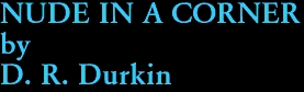 NUDE IN A CORNER by D. R. Durkin