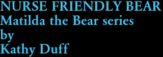 NURSE FRIENDLY BEAR Matilda the Bear series by Kathy Duff
