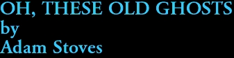OH, THESE OLD GHOSTS by Adam Stoves