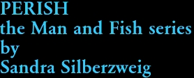 PERISH the Man and Fish series by Sandra Silberzweig