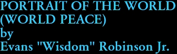 "PORTRAIT OF THE WORLD  (WORLD PEACE) by Evans ""Wisdom"" Robinson Jr."