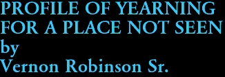 PROFILE OF YEARNING  FOR A PLACE NOT SEEN by Vernon Robinson Sr.